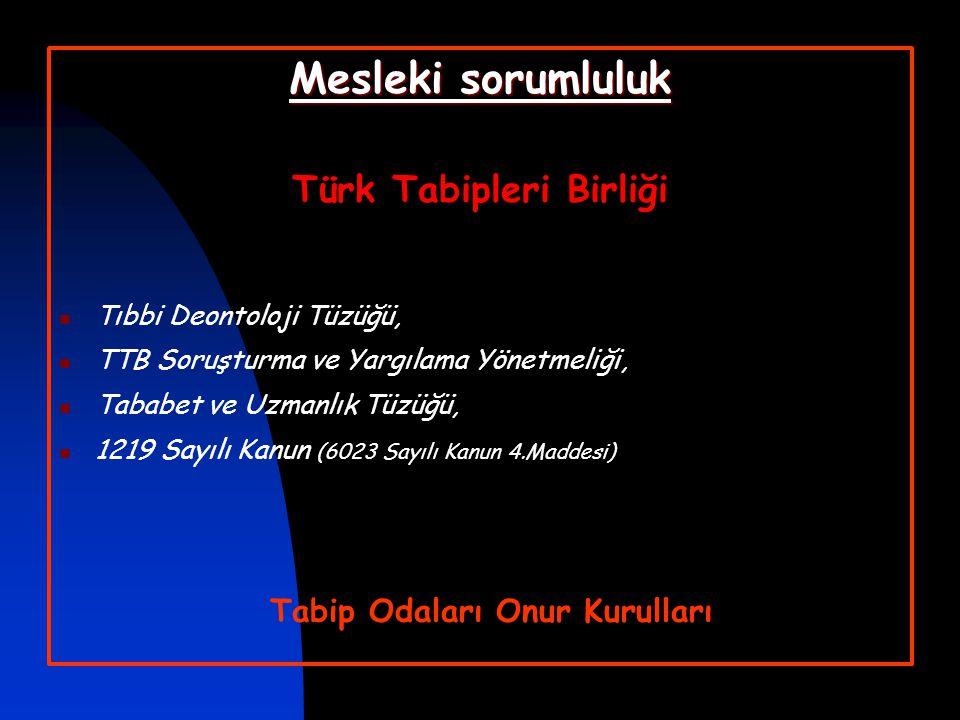 Mesleki sorumluluk Türk Tabipleri Birliği  Tıbbi Deontoloji Tüzüğü,  TTB Soruşturma ve Yargılama Yönetmeliği,  Tababet ve Uzmanlık Tüzüğü,  1219 S