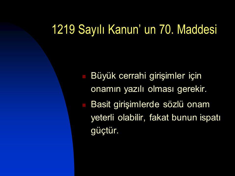 1219 Sayılı Kanun' un 70. Maddesi  Büyük cerrahi girişimler için onamın yazılı olması gerekir.  Basit girişimlerde sözlü onam yeterli olabilir, faka