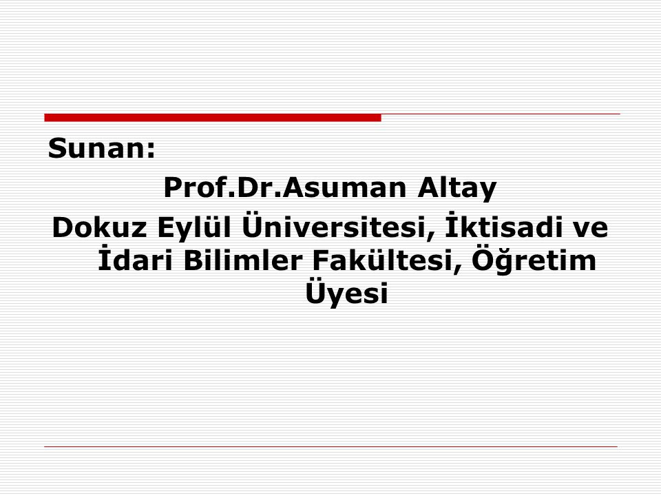 Sunan: Prof.Dr.Asuman Altay Dokuz Eylül Üniversitesi, İktisadi ve İdari Bilimler Fakültesi, Öğretim Üyesi