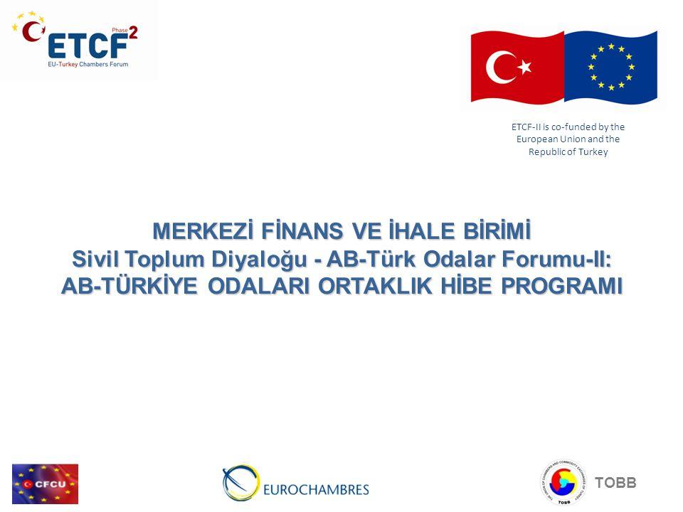 MERKEZİ FİNANS VE İHALE BİRİMİ Sivil Toplum Diyaloğu - AB-Türk Odalar Forumu-II: AB-TÜRKİYE ODALARI ORTAKLIK HİBE PROGRAMI ETCF-II is co-funded by the European Union and the Republic of Turkey TOBB