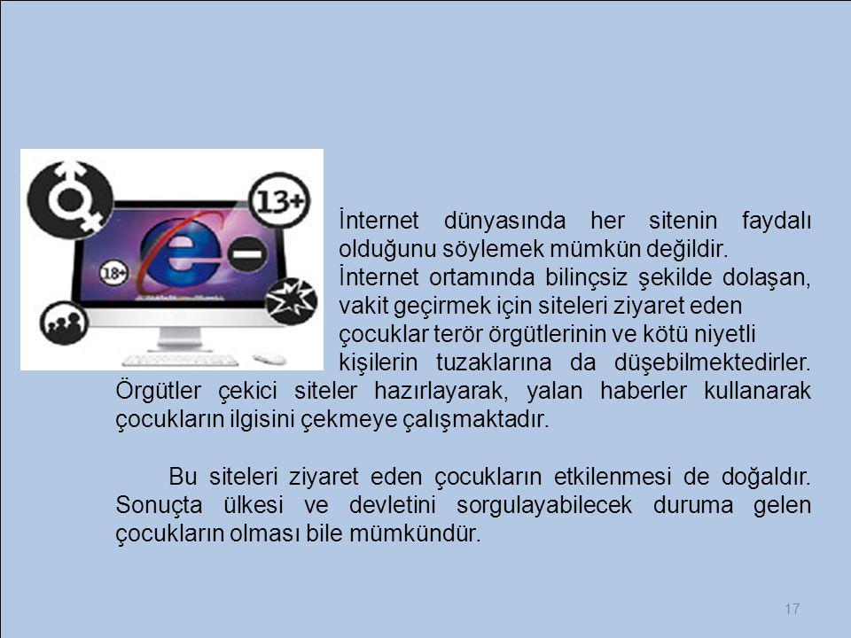 17 İnternet dünyasında her sitenin faydalı olduğunu söylemek mümkün değildir. İnternet ortamında bilinçsiz şekilde dolaşan, vakit geçirmek için sitele