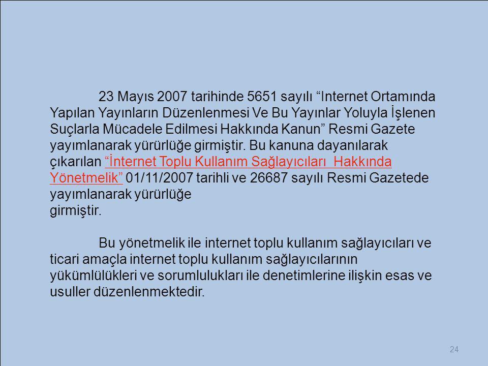 """24 23 Mayıs 2007 tarihinde 5651 sayılı """"Internet Ortamında Yapılan Yayınların Düzenlenmesi Ve Bu Yayınlar Yoluyla İşlenen Suçlarla Mücadele Edilmesi H"""