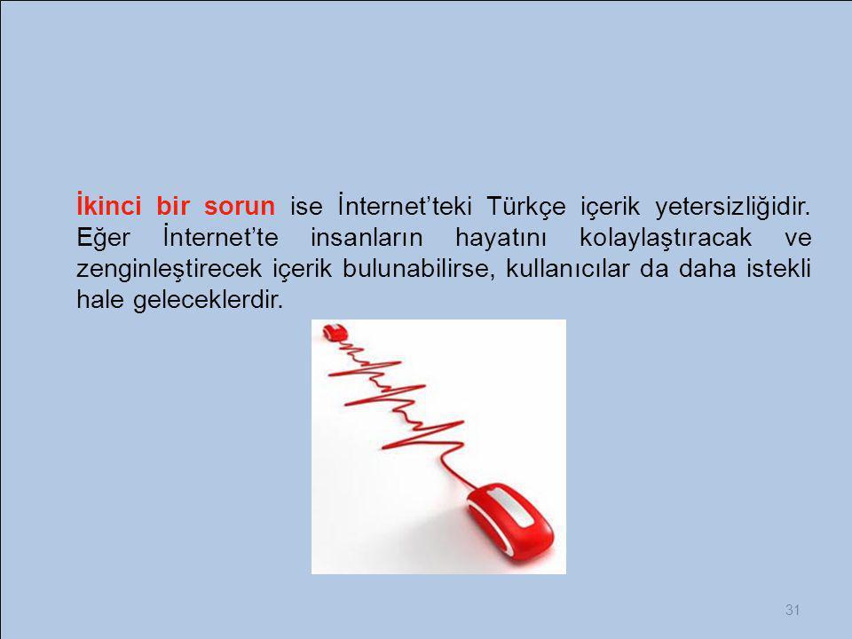 31 İkinci bir sorun ise İnternet'teki Türkçe içerik yetersizliğidir. Eğer İnternet'te insanların hayatını kolaylaştıracak ve zenginleştirecek içerik b