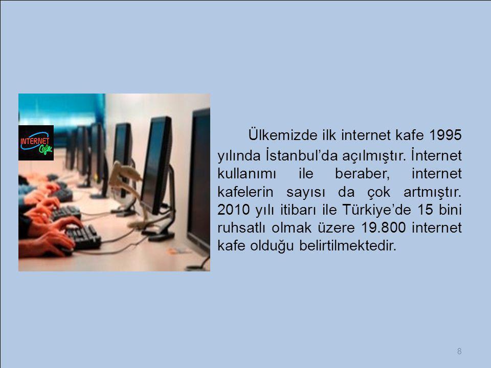 8 Ülkemizde ilk internet kafe 1995 yılında İstanbul'da açılmıştır. İnternet kullanımı ile beraber, internet kafelerin sayısı da çok artmıştır. 2010 yı