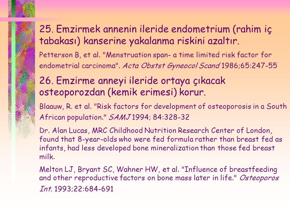  25. Emzirmek annenin ileride endometrium (rahim iç tabakası) kanserine yakalanma riskini azaltır. Petterson B, et al.