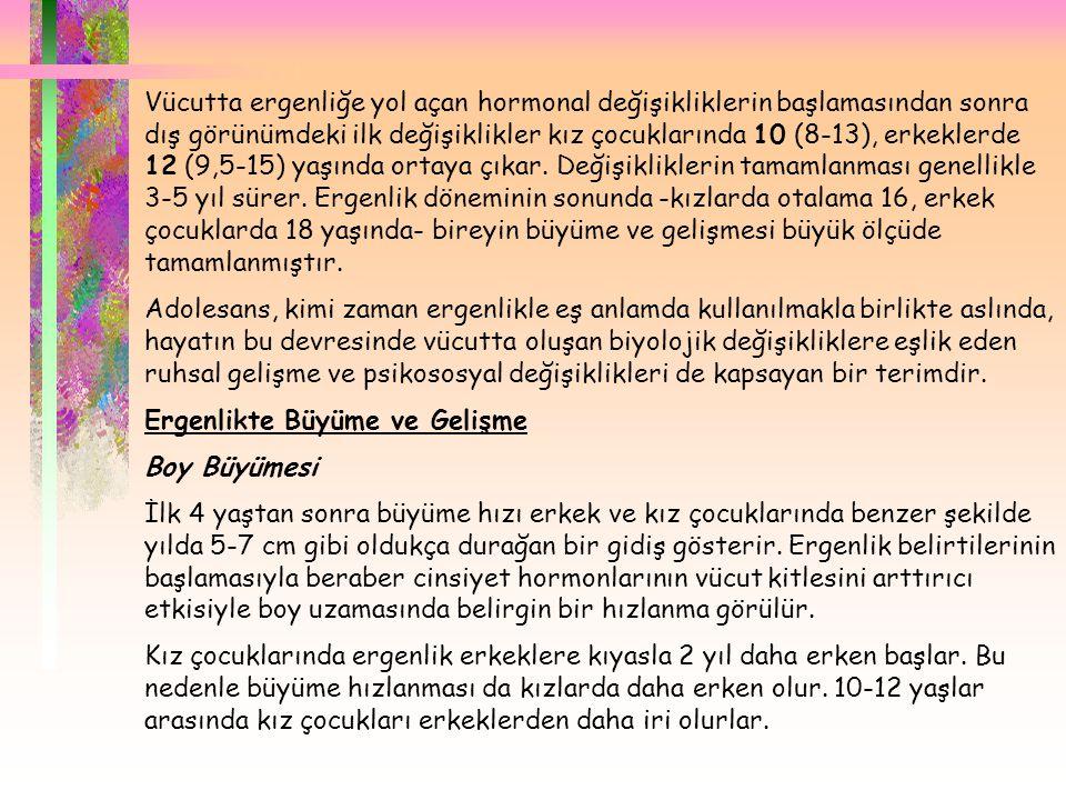  Vücutta ergenliğe yol açan hormonal değişikliklerin başlamasından sonra dış görünümdeki ilk değişiklikler kız çocuklarında 10 (8-13), erkeklerde 12