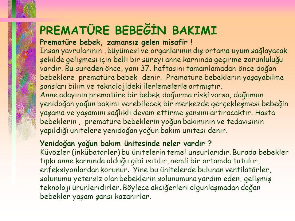  PREMATÜRE BEBEĞİN BAKIMI Prematüre bebek, zamansız gelen misafir ! İnsan yavrularının, büyümesi ve organlarının dış ortama uyum sağlayacak şekilde g