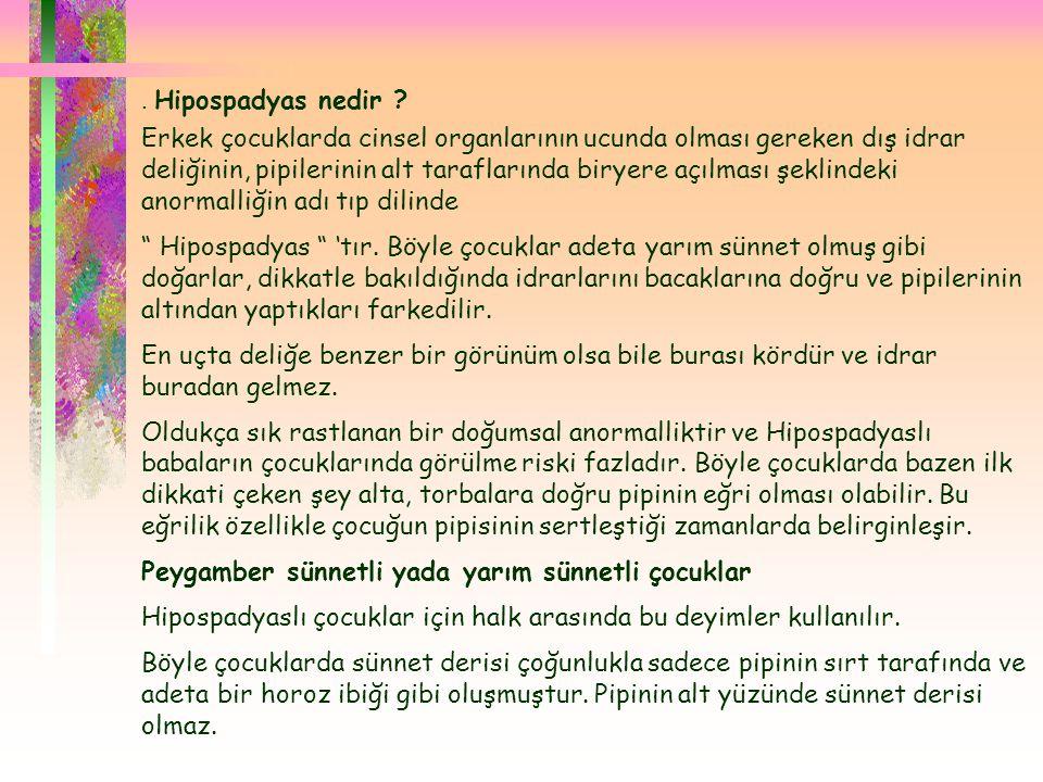 . Hipospadyas nedir ? Erkek çocuklarda cinsel organlarının ucunda olması gereken dış idrar deliğinin, pipilerinin alt taraflarında biryere açılması ş