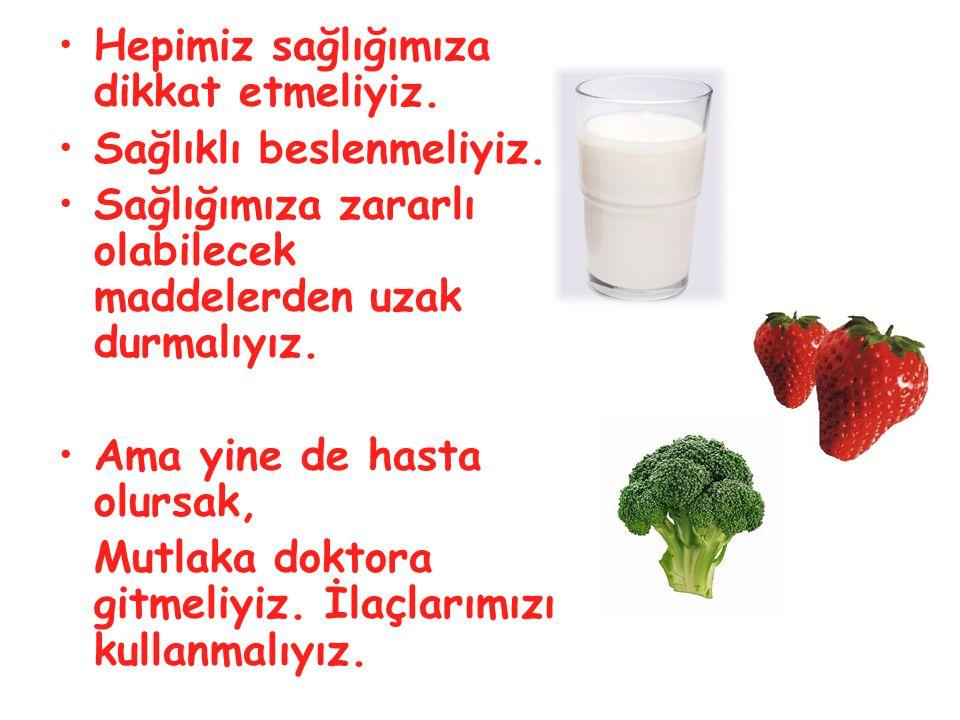 •Hepimiz sağlığımıza dikkat etmeliyiz. •Sağlıklı beslenmeliyiz. •Sağlığımıza zararlı olabilecek maddelerden uzak durmalıyız. •Ama yine de hasta olursa