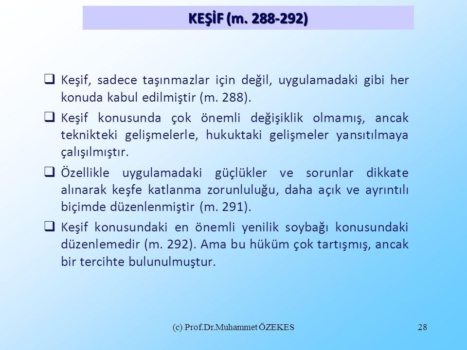 (c) Prof.Dr.Muhammet ÖZEKES28  Keşif, sadece taşınmazlar için değil, uygulamadaki gibi her konuda kabul edilmiştir (m. 288).  Keşif konusunda çok ön