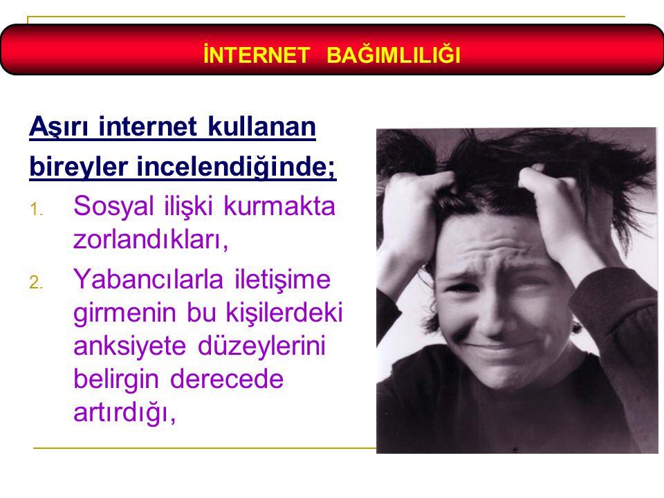 Aşırı internet kullanan bireyler incelendiğinde; 1. Sosyal ilişki kurmakta zorlandıkları, 2. Yabancılarla iletişime girmenin bu kişilerdeki anksiyete