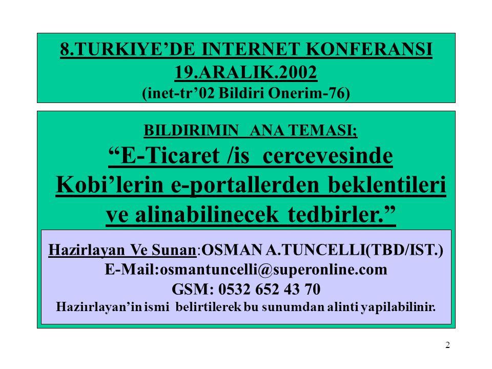 23 8.TURKIYE'DE INTERNET KONFERANSI INTERNET,B2B,B2C,E-TICARET/IS HUSUSLARI HAKKINDA BILGILER •E-Ticaret'de OECD.Ulkelerı B2C Harcamalari(Urun Cinslerine Gore USD.Milyon$)(*11) Urun cinsleri………….…1997……………2005………...Artis %'si i)Müzik 59 2800 4646 j)Oyunlar 293 2273 676 k)Kumar 2405 18511 670 l)Borsa 628 2200 250 m)Sigorta 39 1100 2821 n)Finans islemleri 1200 5000 317 T O P L A M………7.013………..66.025…………842 •KAYNAK:(*11) 27.01.2000 Gartner Group