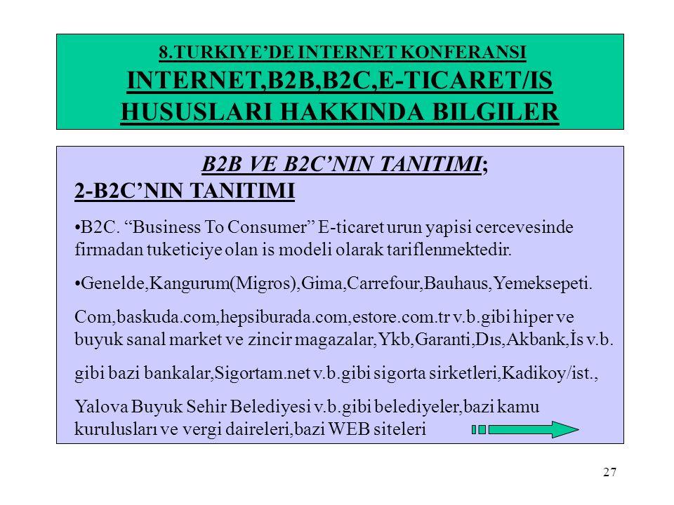 "27 8.TURKIYE'DE INTERNET KONFERANSI INTERNET,B2B,B2C,E-TICARET/IS HUSUSLARI HAKKINDA BILGILER B2B VE B2C'NIN TANITIMI; 2-B2C'NIN TANITIMI •B2C. ""Busin"