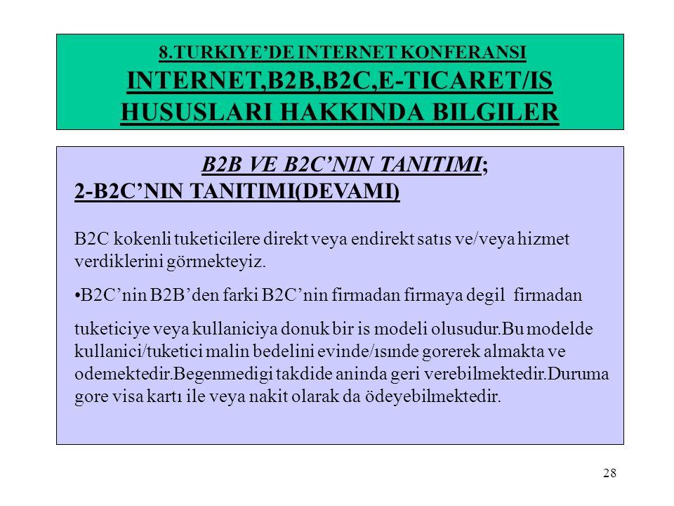 28 8.TURKIYE'DE INTERNET KONFERANSI INTERNET,B2B,B2C,E-TICARET/IS HUSUSLARI HAKKINDA BILGILER B2B VE B2C'NIN TANITIMI; 2-B2C'NIN TANITIMI(DEVAMI) B2C