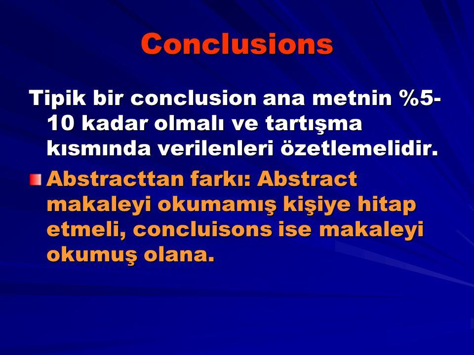 Conclusions Tipik bir conclusion ana metnin %5- 10 kadar olmalı ve tartışma kısmında verilenleri özetlemelidir. Abstracttan farkı: Abstract makaleyi o