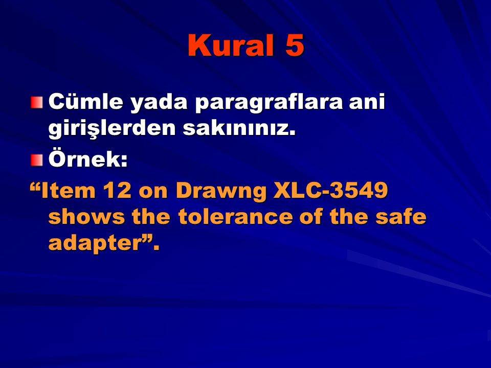"Kural 5 Cümle yada paragraflara ani girişlerden sakınınız. Örnek: ""Item 12 on Drawng XLC-3549 shows the tolerance of the safe adapter""."