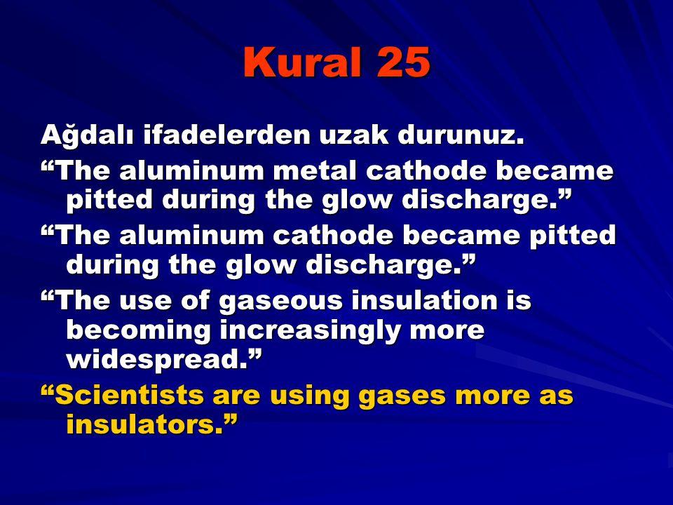 "Kural 25 Ağdalı ifadelerden uzak durunuz. ""The aluminum metal cathode became pitted during the glow discharge."" ""The aluminum cathode became pitted du"