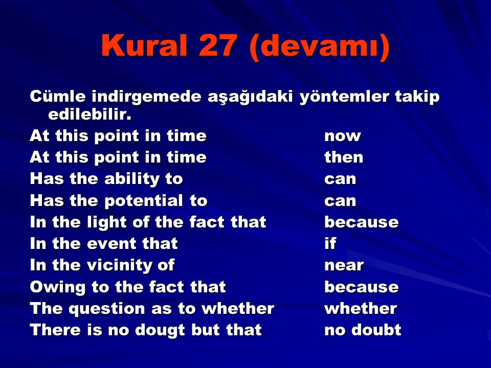 Kural 27 (devamı) Cümle indirgemede aşağıdaki yöntemler takip edilebilir. At this point in timenow At this point in time then Has the ability tocan Ha