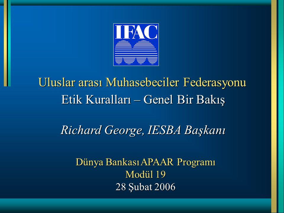 Uluslar arası Muhasebeciler Federasyonu Etik Kuralları – Genel Bir Bakış Richard George, IESBA Başkanı Dünya Bankası APAAR Programı Modül 19 28 Şubat 2006