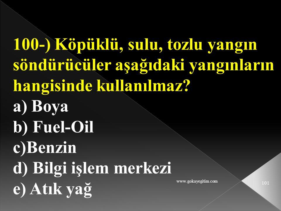 www.gokayegitim.com 101 100-) Köpüklü, sulu, tozlu yangın söndürücüler aşağıdaki yangınların hangisinde kullanılmaz? a) Boya b) Fuel-Oil c)Benzin d) B