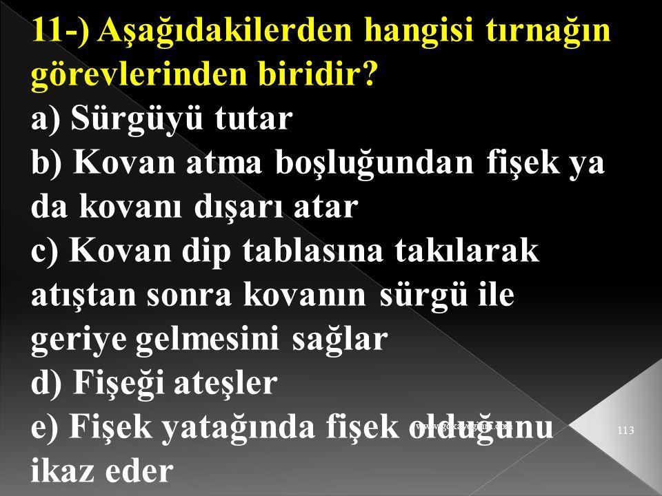 www.gokayegitim.com 113 11-) Aşağıdakilerden hangisi tırnağın görevlerinden biridir? a) Sürgüyü tutar b) Kovan atma boşluğundan fişek ya da kovanı dış