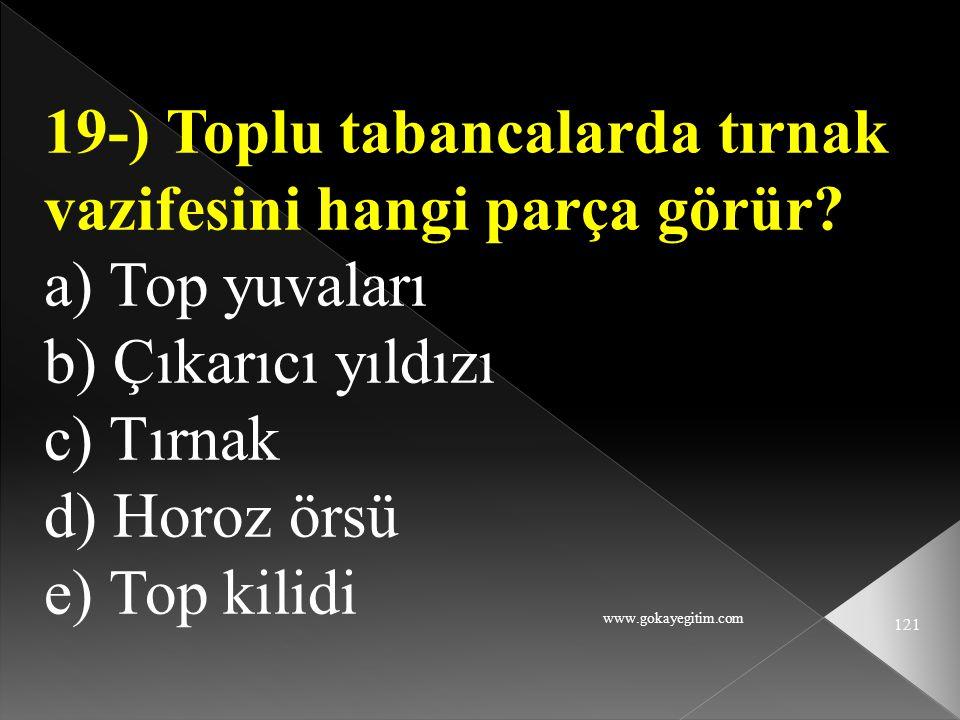 www.gokayegitim.com 121 19-) Toplu tabancalarda tırnak vazifesini hangi parça görür? a) Top yuvaları b) Çıkarıcı yıldızı c) Tırnak d) Horoz örsü e) To