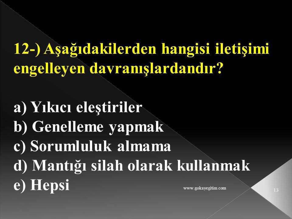 www.gokayegitim.com 13 12-) Aşağıdakilerden hangisi iletişimi engelleyen davranışlardandır? a) Yıkıcı eleştiriler b) Genelleme yapmak c) Sorumluluk al