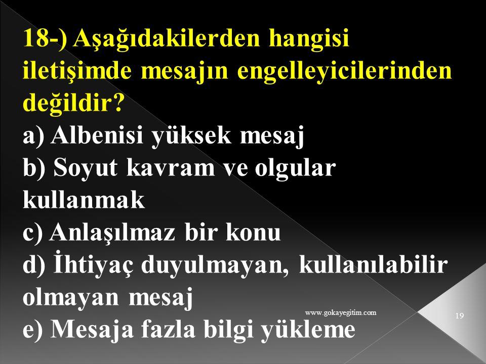 www.gokayegitim.com 19 18-) Aşağıdakilerden hangisi iletişimde mesajın engelleyicilerinden değildir? a) Albenisi yüksek mesaj b) Soyut kavram ve olgul
