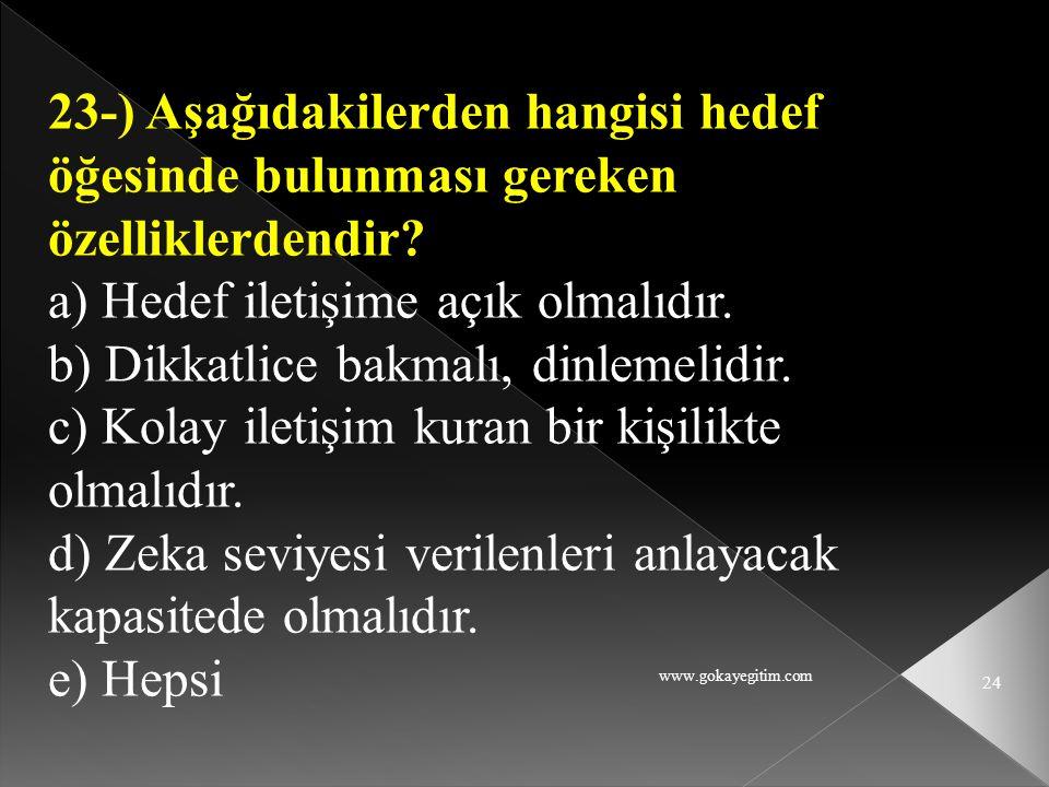 www.gokayegitim.com 24 23-) Aşağıdakilerden hangisi hedef öğesinde bulunması gereken özelliklerdendir? a) Hedef iletişime açık olmalıdır. b) Dikkatlic