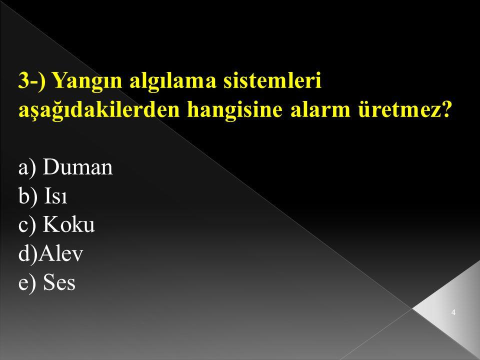 4 3-) Yangın algılama sistemleri aşağıdakilerden hangisine alarm üretmez? a) Duman b) Isı c) Koku d)Alev e) Ses