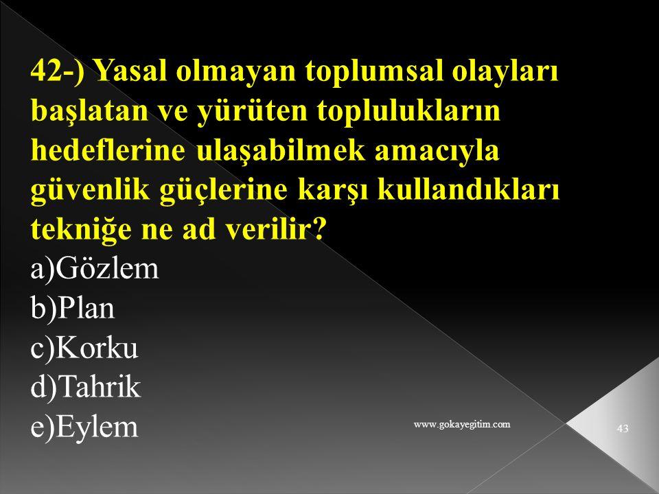 www.gokayegitim.com 43 42-) Yasal olmayan toplumsal olayları başlatan ve yürüten toplulukların hedeflerine ulaşabilmek amacıyla güvenlik güçlerine kar