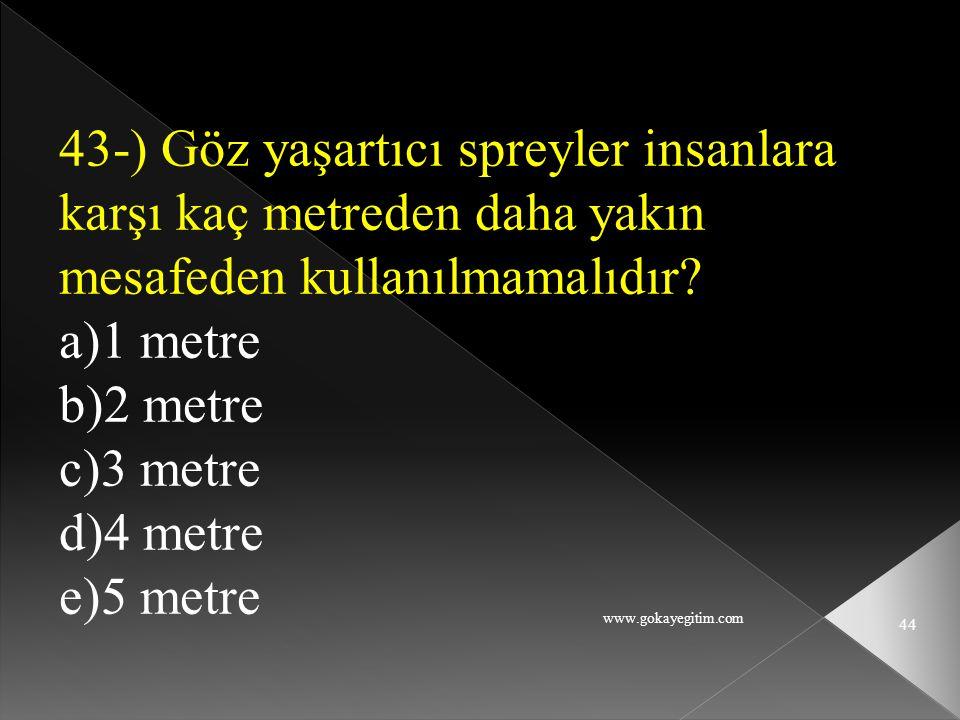 www.gokayegitim.com 44 43-) Göz yaşartıcı spreyler insanlara karşı kaç metreden daha yakın mesafeden kullanılmamalıdır? a)1 metre b)2 metre c)3 metre