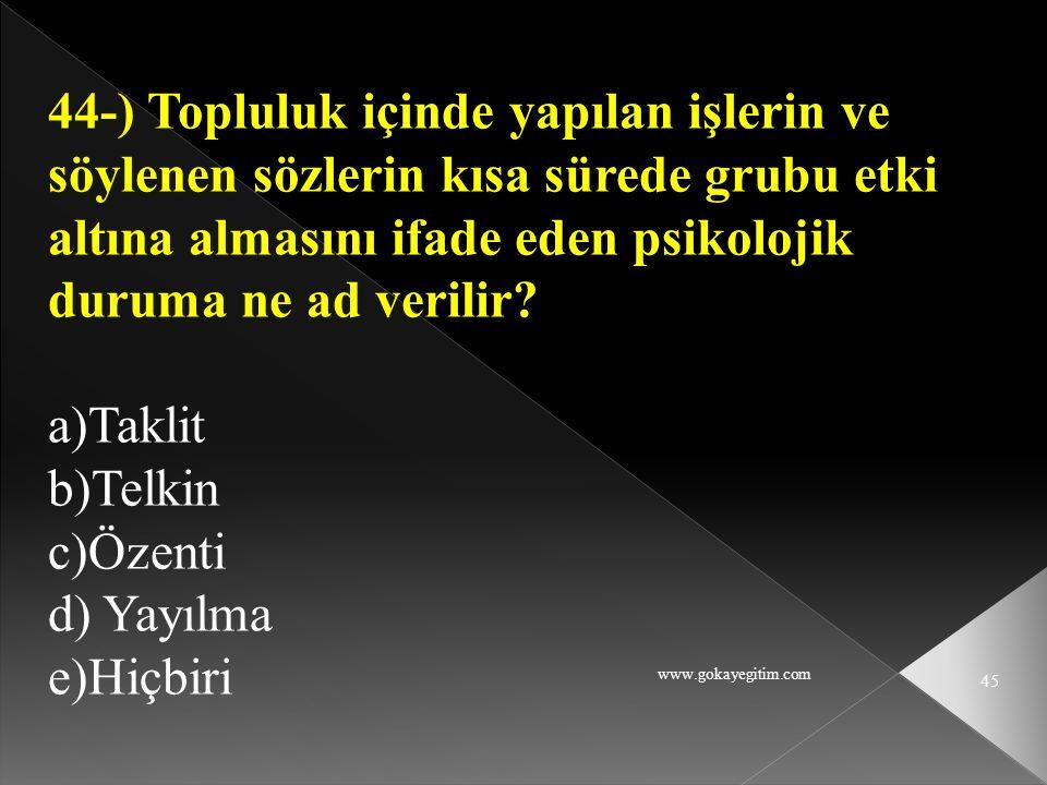 www.gokayegitim.com 45 44-) Topluluk içinde yapılan işlerin ve söylenen sözlerin kısa sürede grubu etki altına almasını ifade eden psikolojik duruma n