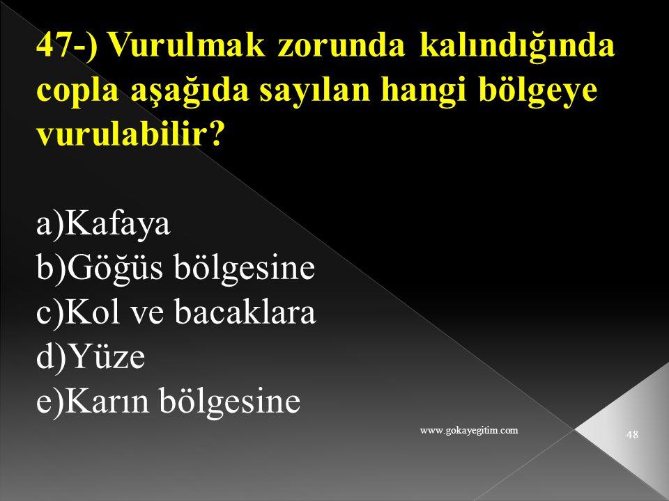www.gokayegitim.com 48 47-) Vurulmak zorunda kalındığında copla aşağıda sayılan hangi bölgeye vurulabilir? a)Kafaya b)Göğüs bölgesine c)Kol ve bacakla