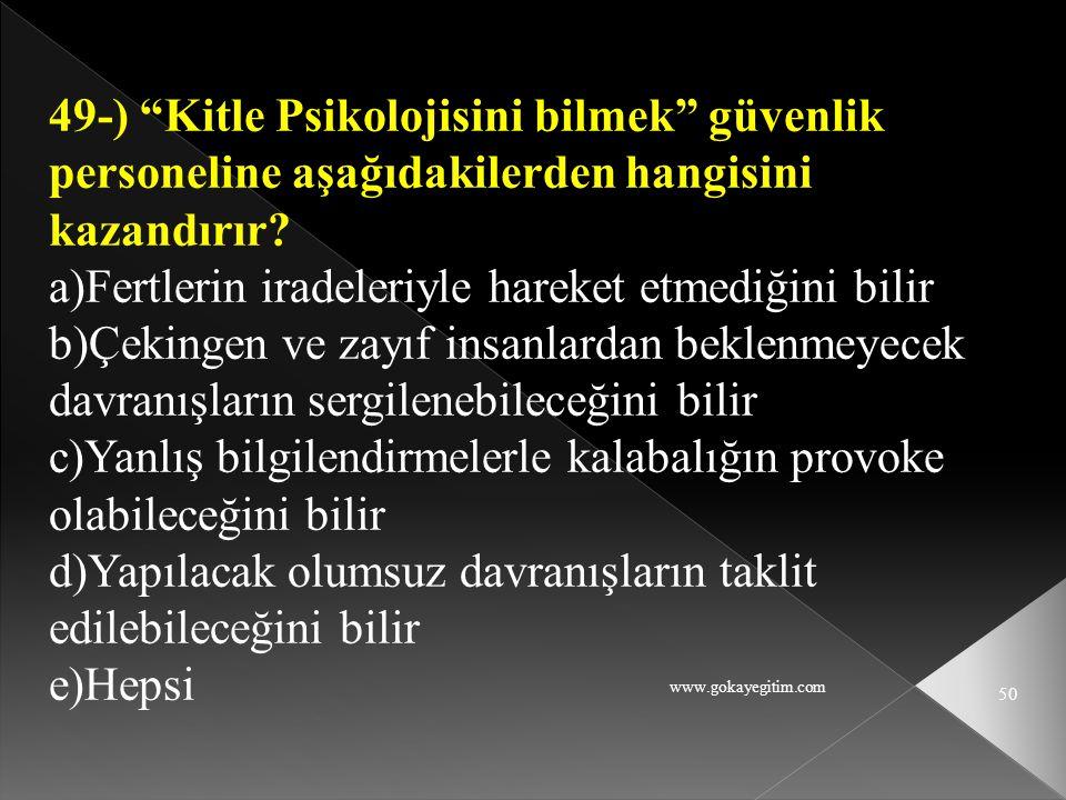 """www.gokayegitim.com 50 49-) """"Kitle Psikolojisini bilmek"""" güvenlik personeline aşağıdakilerden hangisini kazandırır? a)Fertlerin iradeleriyle hareket e"""