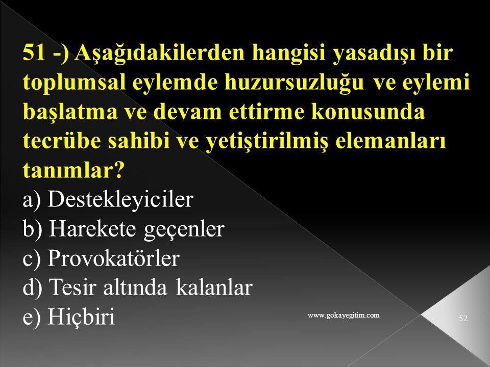 www.gokayegitim.com 52 51 -) Aşağıdakilerden hangisi yasadışı bir toplumsal eylemde huzursuzluğu ve eylemi başlatma ve devam ettirme konusunda tecrübe
