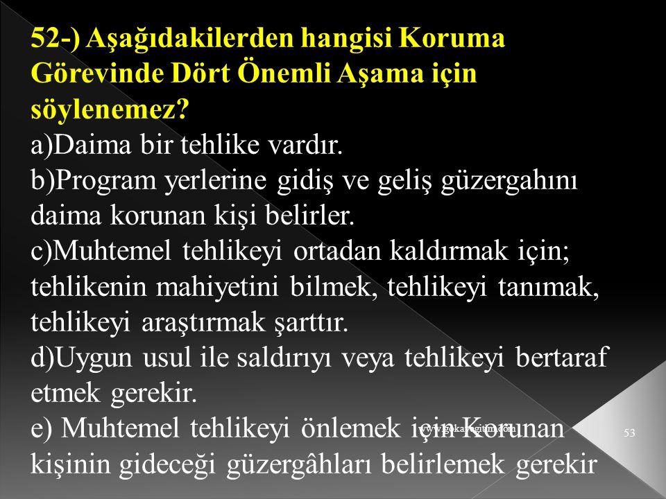 www.gokayegitim.com 53 52-) Aşağıdakilerden hangisi Koruma Görevinde Dört Önemli Aşama için söylenemez? a)Daima bir tehlike vardır. b)Program yerlerin