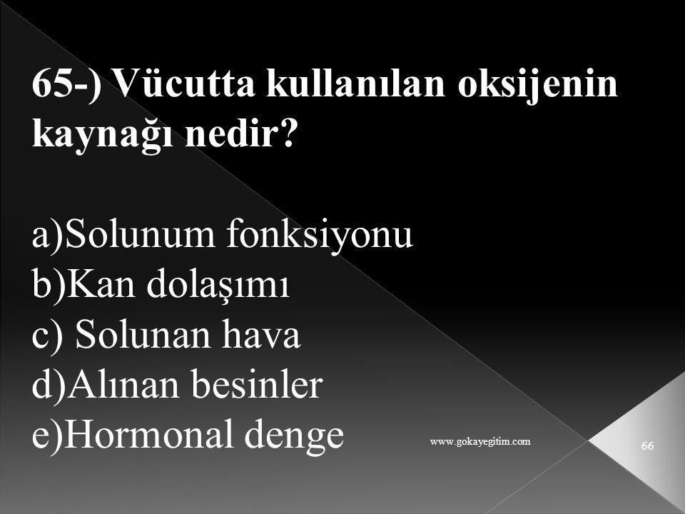 www.gokayegitim.com 66 65-) Vücutta kullanılan oksijenin kaynağı nedir? a)Solunum fonksiyonu b)Kan dolaşımı c) Solunan hava d)Alınan besinler e)Hormon