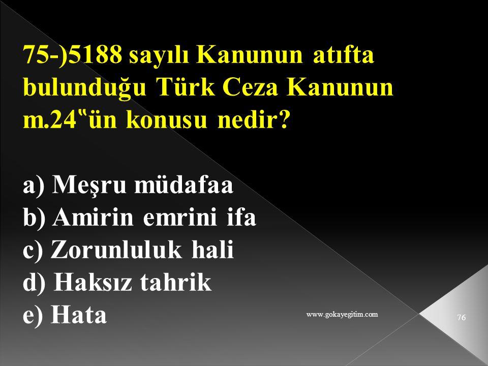 "www.gokayegitim.com 76 75-)5188 sayılı Kanunun atıfta bulunduğu Türk Ceza Kanunun m.24 "" ün konusu nedir? a) Meşru müdafaa b) Amirin emrini ifa c) Zor"