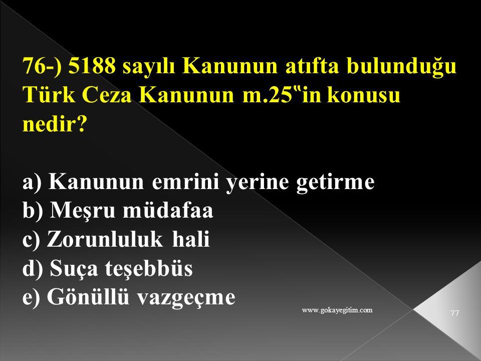 """www.gokayegitim.com 77 76-) 5188 sayılı Kanunun atıfta bulunduğu Türk Ceza Kanunun m.25 """" in konusu nedir? a) Kanunun emrini yerine getirme b) Meşru m"""