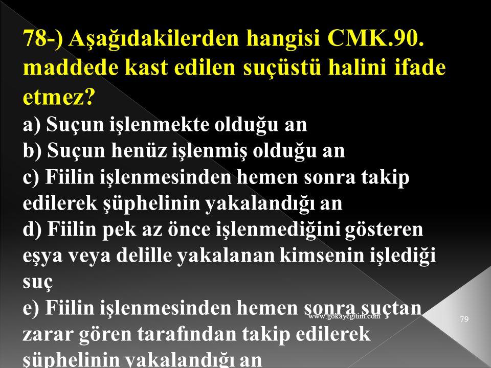 www.gokayegitim.com 79 78-) Aşağıdakilerden hangisi CMK.90. maddede kast edilen suçüstü halini ifade etmez? a) Suçun işlenmekte olduğu an b) Suçun hen