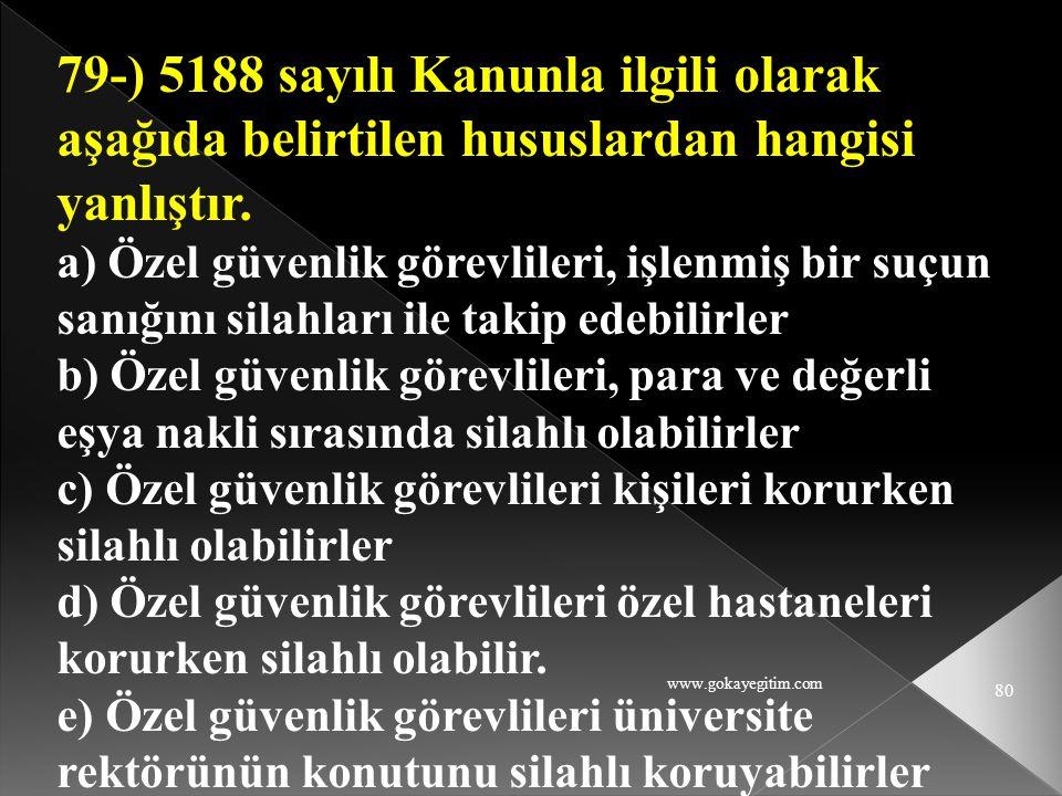 www.gokayegitim.com 80 79-) 5188 sayılı Kanunla ilgili olarak aşağıda belirtilen hususlardan hangisi yanlıştır. a) Özel güvenlik görevlileri, işlenmiş