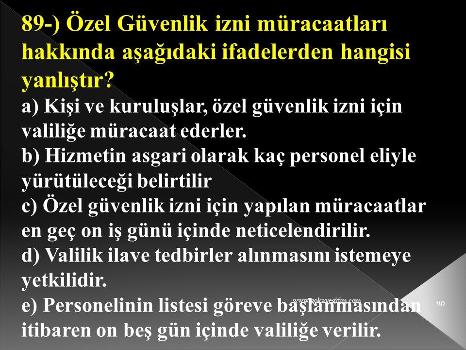 www.gokayegitim.com 90 89-) Özel Güvenlik izni müracaatları hakkında aşağıdaki ifadelerden hangisi yanlıştır? a) Kişi ve kuruluşlar, özel güvenlik izn