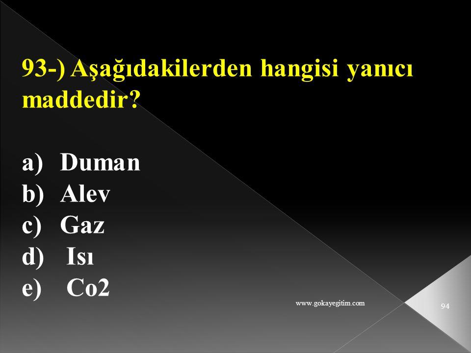 www.gokayegitim.com 94 93-) Aşağıdakilerden hangisi yanıcı maddedir? a)Duman b)Alev c)Gaz d) Isı e) Co2