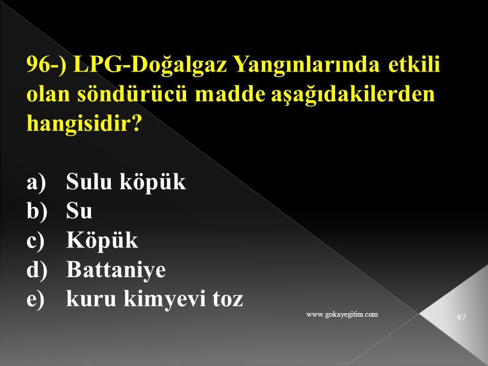 www.gokayegitim.com 97 96-) LPG-Doğalgaz Yangınlarında etkili olan söndürücü madde aşağıdakilerden hangisidir? a)Sulu köpük b)Su c)Köpük d)Battaniye e