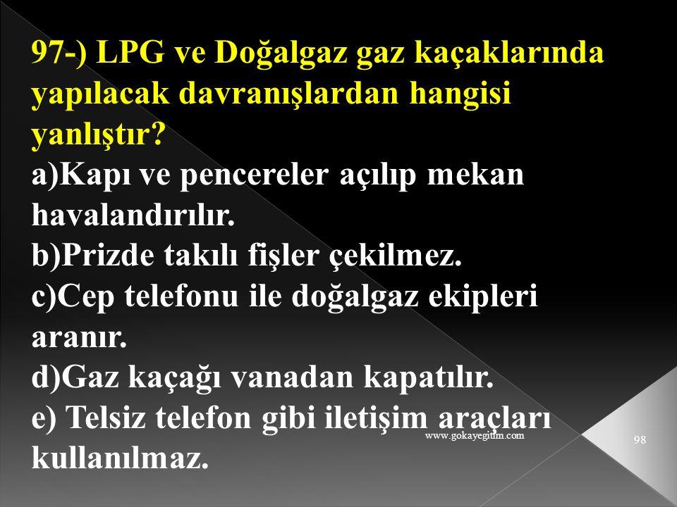 www.gokayegitim.com 98 97-) LPG ve Doğalgaz gaz kaçaklarında yapılacak davranışlardan hangisi yanlıştır? a)Kapı ve pencereler açılıp mekan havalandırı