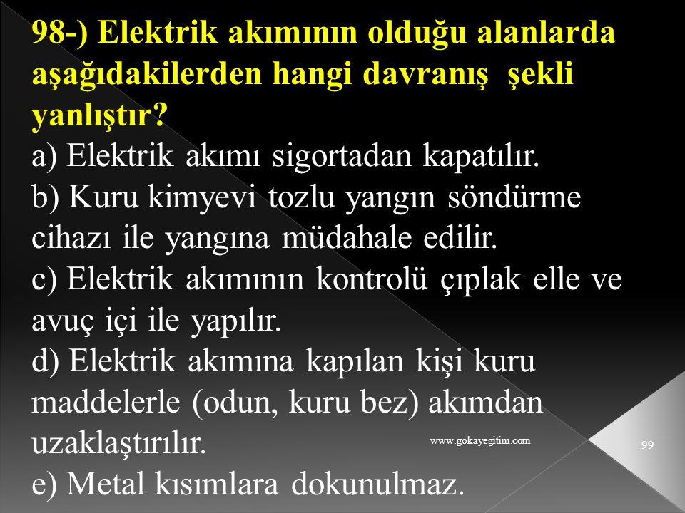 www.gokayegitim.com 99 98-) Elektrik akımının olduğu alanlarda aşağıdakilerden hangi davranış şekli yanlıştır? a) Elektrik akımı sigortadan kapatılır.