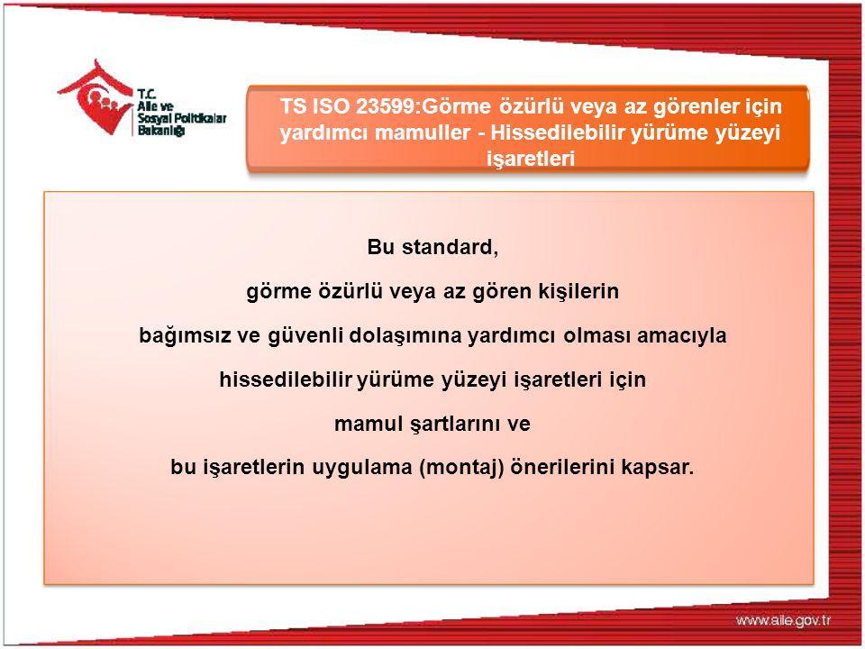 TS ISO 23599:Görme özürlü veya az görenler için yardımcı mamuller - Hissedilebilir yürüme yüzeyi işaretleri Bu standard, görme özürlü veya az gören ki