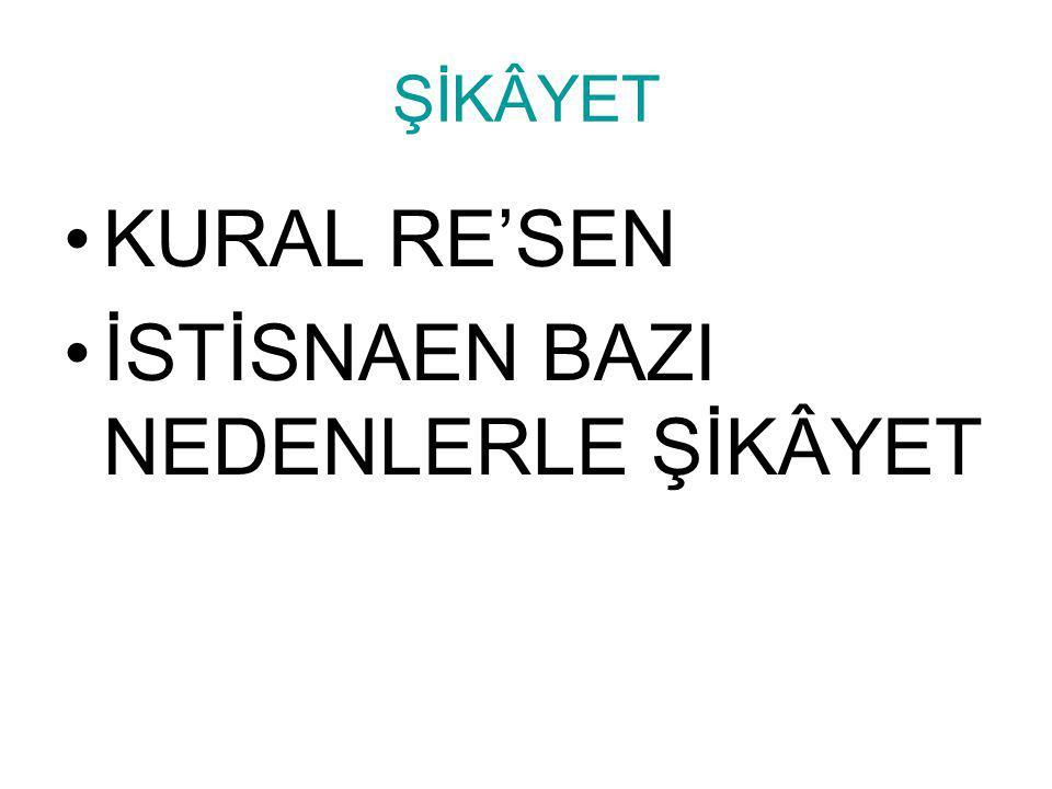 ŞİKÂYET •KURAL RE'SEN •İSTİSNAEN BAZI NEDENLERLE ŞİKÂYET