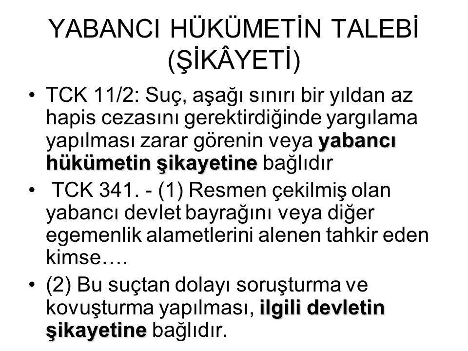 YABANCI HÜKÜMETİN TALEBİ (ŞİKÂYETİ) yabancı hükümetin şikayetine •TCK 11/2: Suç, aşağı sınırı bir yıldan az hapis cezasını gerektirdiğinde yargılama y